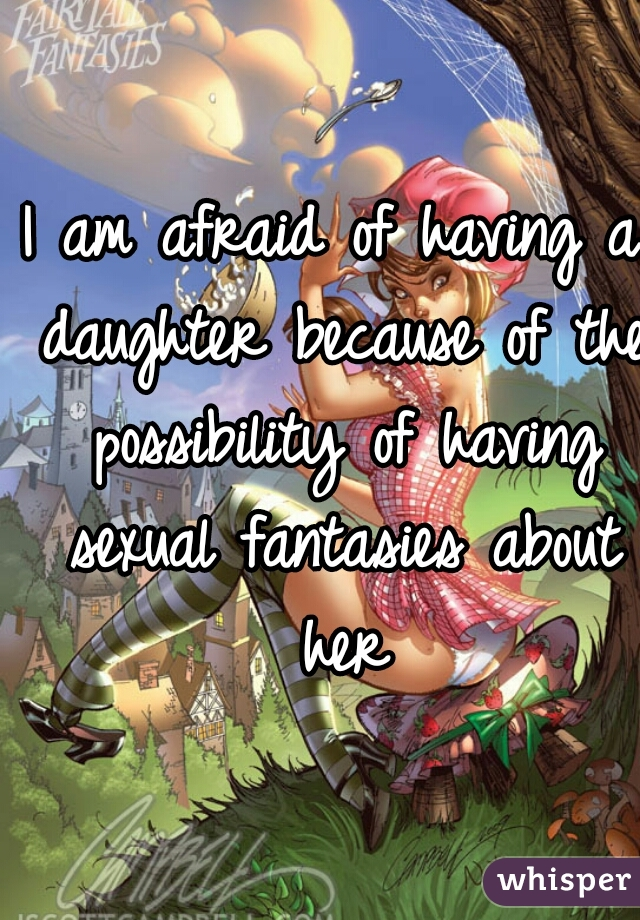 I am afraid of having a daughter because of the possibility of having sexual fantasies about her