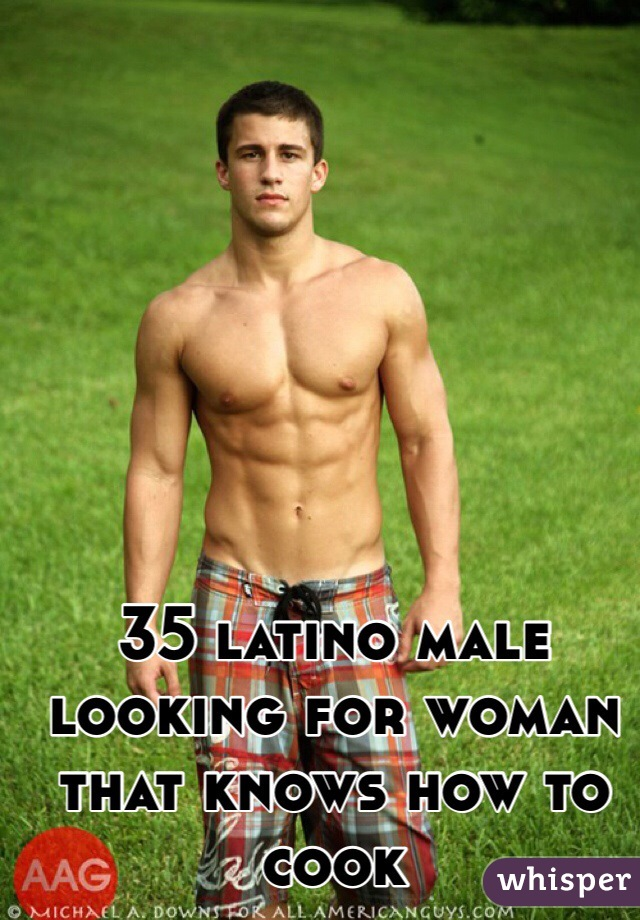 35 latino male looking for woman that knows how to cook
