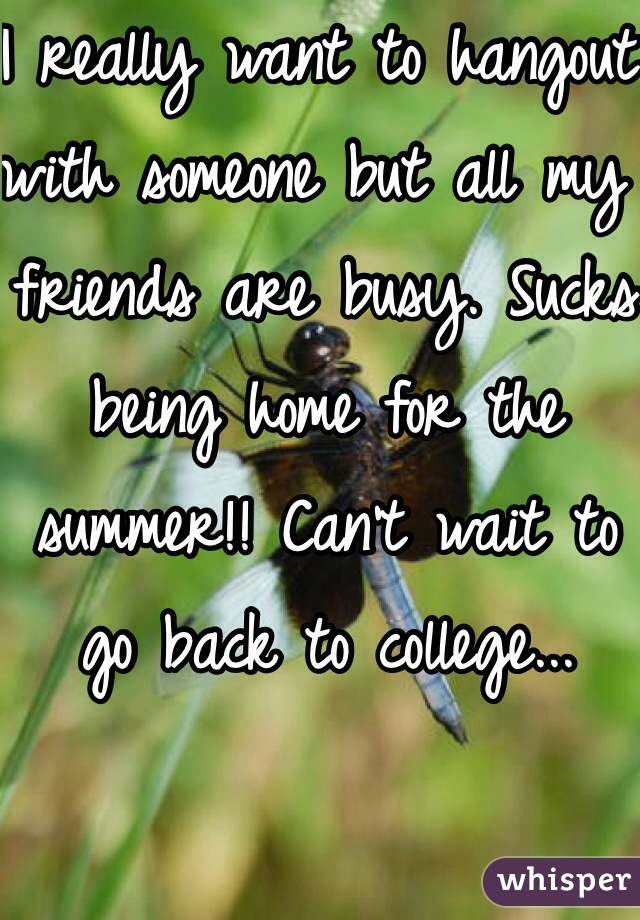 I really want to hangout with someone but all my friends are busy. Sucks being home for the summer!! Can't wait to go back to college...