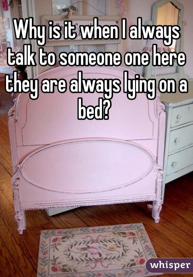 Why is it when I always talk to someone one here they are always lying on a bed?