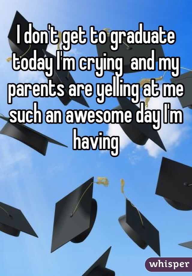 I don't get to graduate today I'm crying  and my parents are yelling at me such an awesome day I'm having