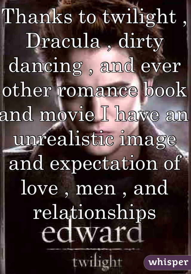 Thanks to twilight , Dracula , dirty dancing , and ever other romance book and movie I have an unrealistic image and expectation of love , men , and relationships