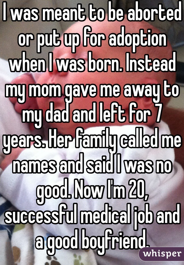 I was meant to be aborted or put up for adoption when I was born. Instead my mom gave me away to my dad and left for 7 years. Her family called me names and said I was no good. Now I'm 20, successful medical job and a good boyfriend.