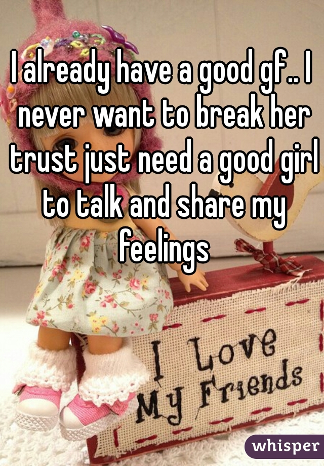 I already have a good gf.. I never want to break her trust just need a good girl to talk and share my feelings