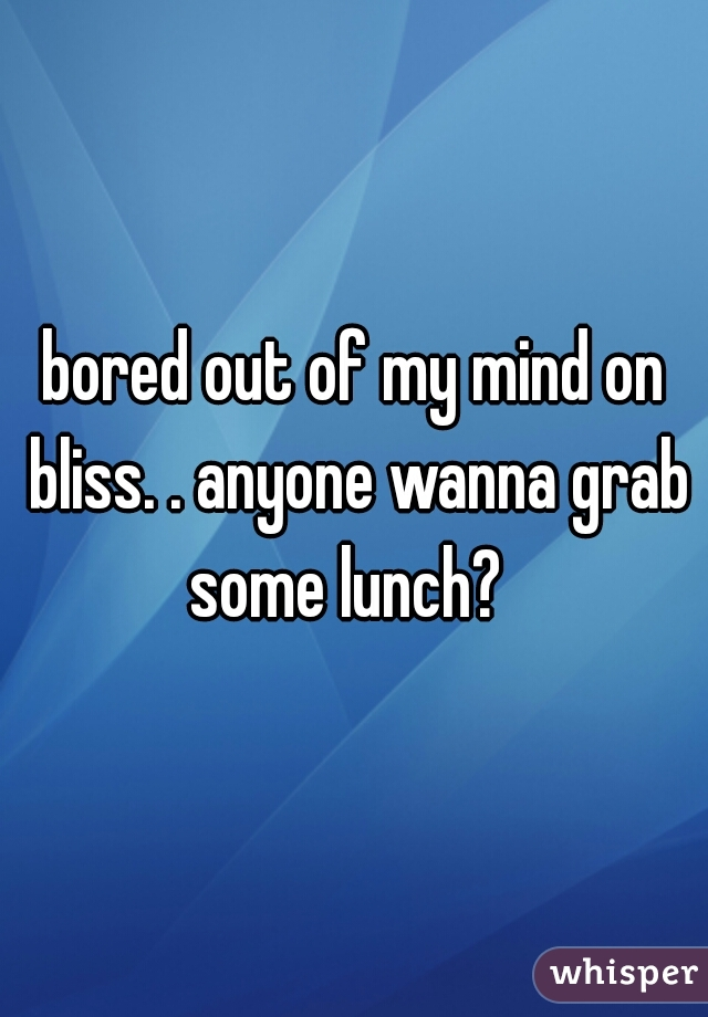 bored out of my mind on bliss. . anyone wanna grab some lunch?