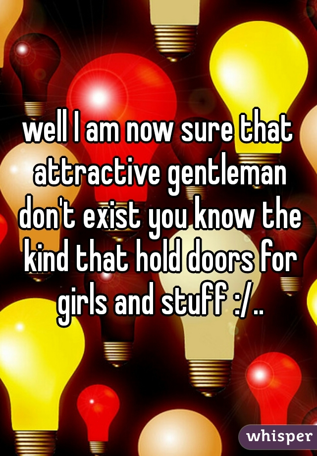 well I am now sure that attractive gentleman don't exist you know the kind that hold doors for girls and stuff :/..