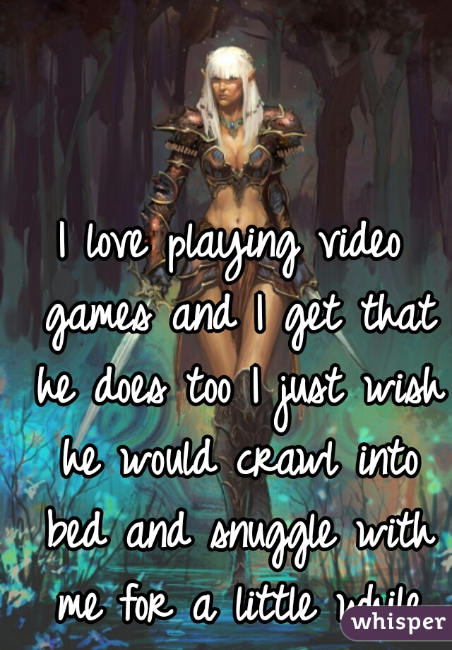 I love playing video games and I get that he does too I just wish he would crawl into bed and snuggle with me for a little while