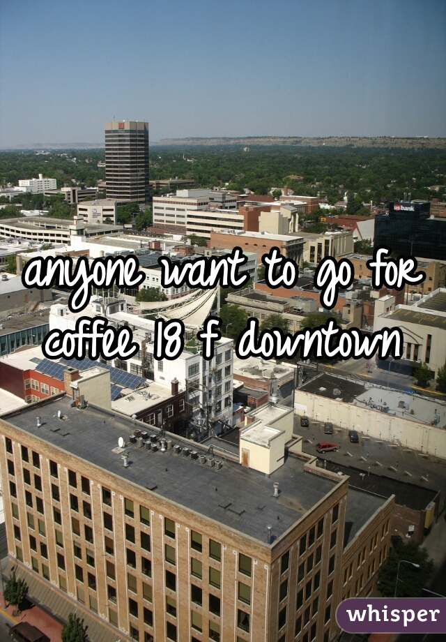 anyone want to go for coffee 18 f downtown