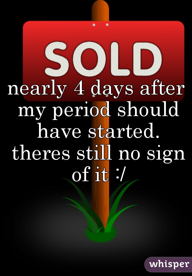 nearly 4 days after my period should have started. theres still no sign of it :/