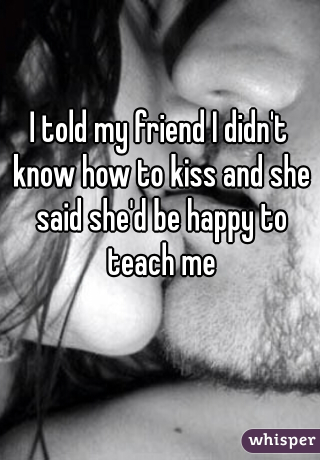 I told my friend I didn't know how to kiss and she said she'd be happy to teach me