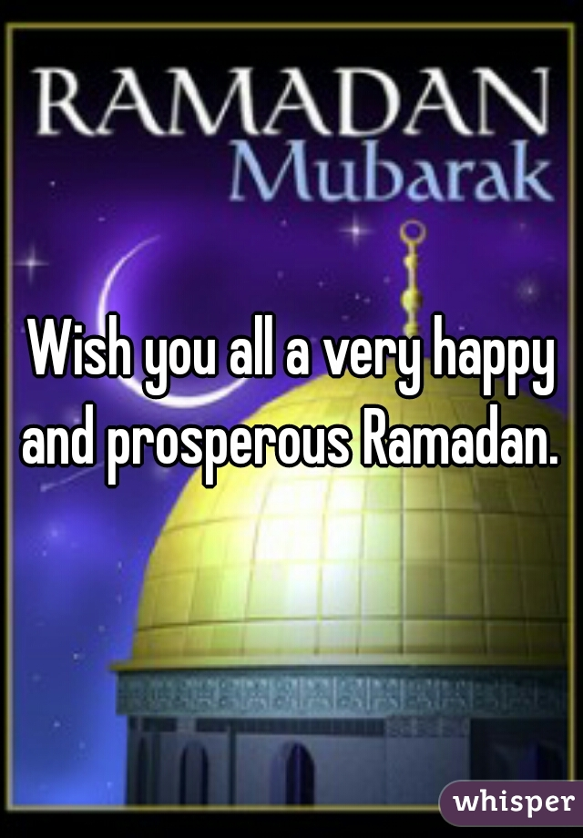 Wish you all a very happy and prosperous Ramadan.