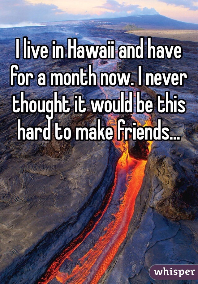 I live in Hawaii and have for a month now. I never thought it would be this hard to make friends...