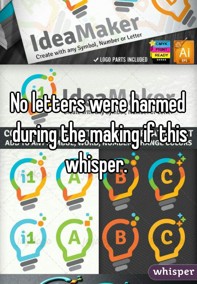 No letters were harmed during the making if this whisper.