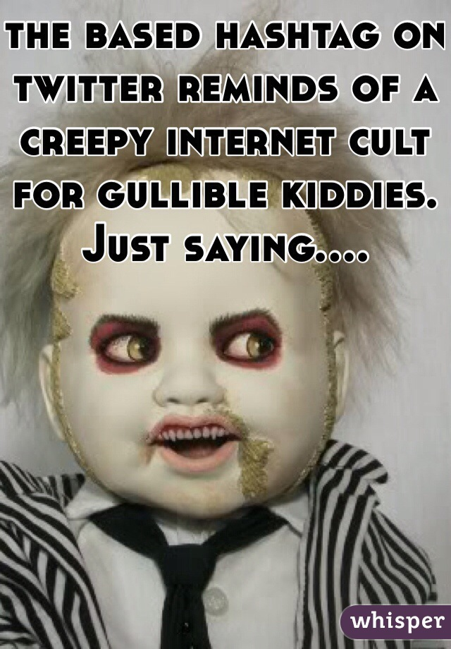 the based hashtag on twitter reminds of a creepy internet cult for gullible kiddies. Just saying....