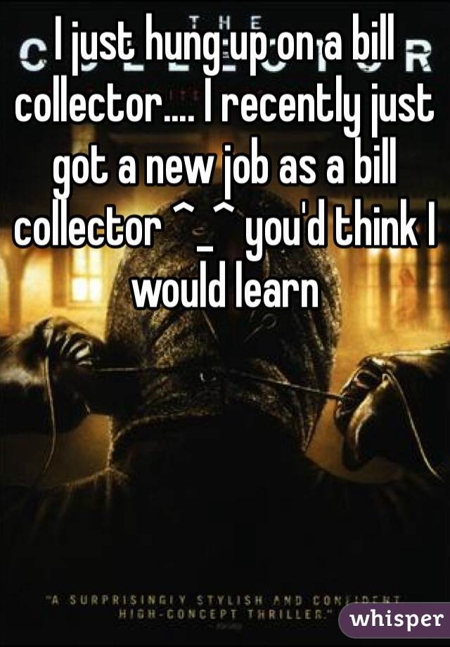 I just hung up on a bill collector.... I recently just got a new job as a bill collector ^_^ you'd think I would learn