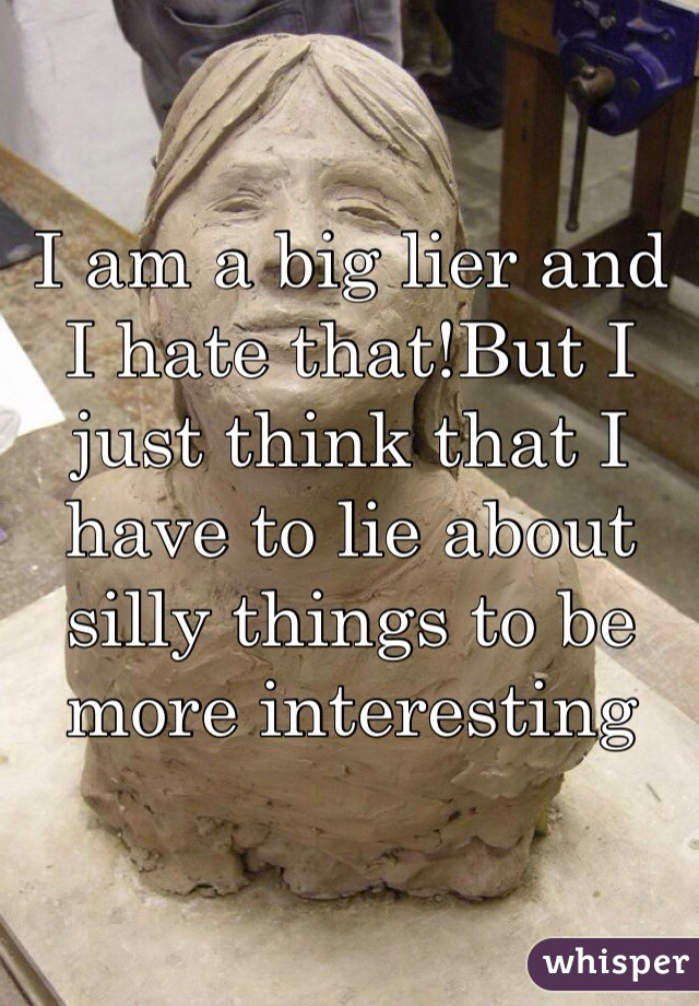 I am a big lier and I hate that!But I just think that I have to lie about silly things to be more interesting