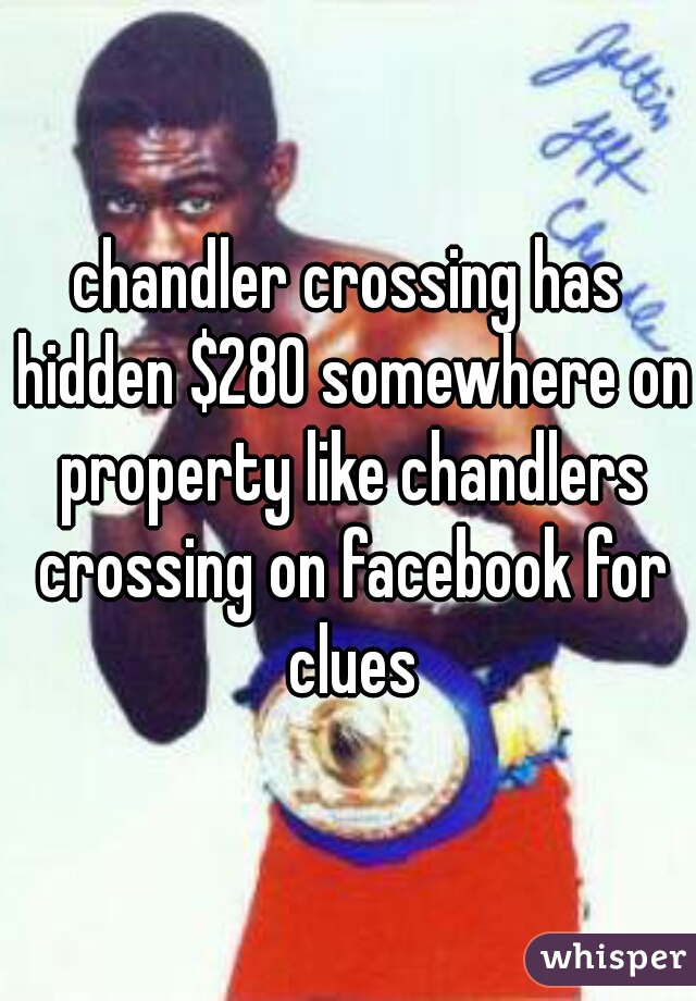 chandler crossing has hidden $280 somewhere on property like chandlers crossing on facebook for clues
