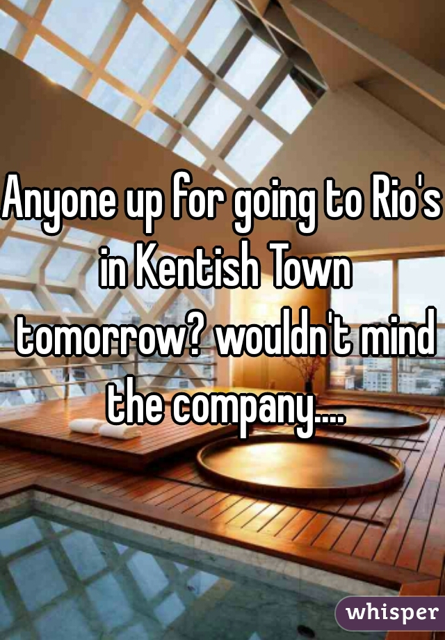 Anyone up for going to Rio's in Kentish Town tomorrow? wouldn't mind the company....