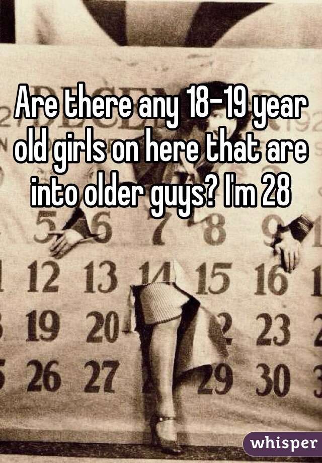 Are there any 18-19 year old girls on here that are into older guys? I'm 28