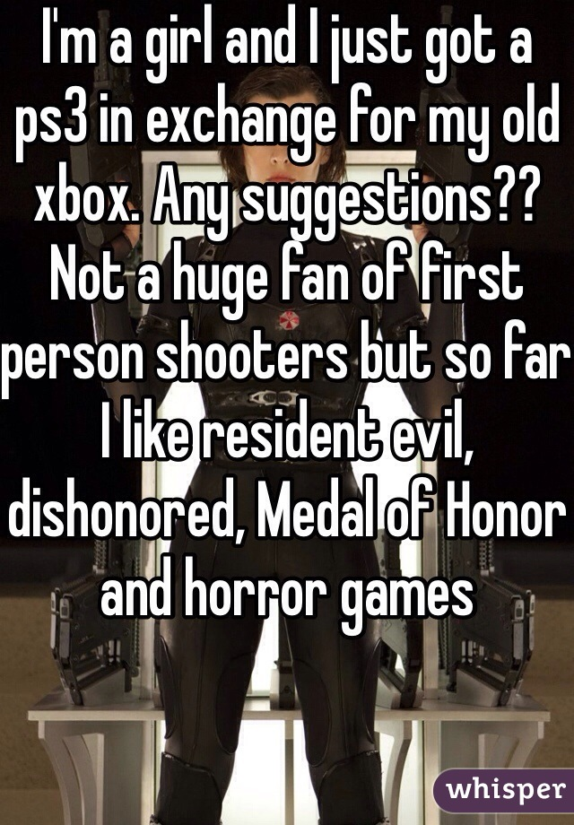 I'm a girl and I just got a ps3 in exchange for my old xbox. Any suggestions?? Not a huge fan of first person shooters but so far I like resident evil, dishonored, Medal of Honor and horror games
