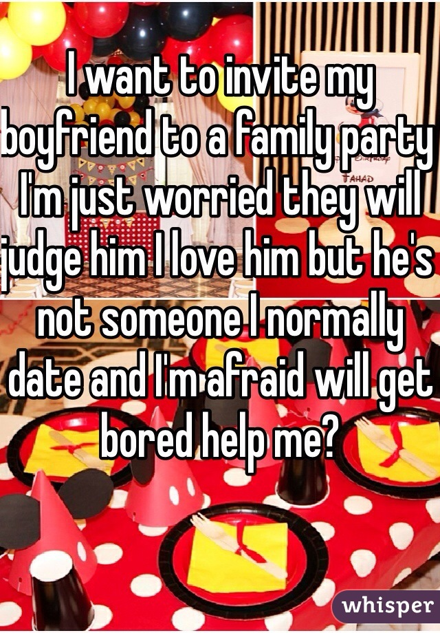 I want to invite my boyfriend to a family party I'm just worried they will judge him I love him but he's not someone I normally date and I'm afraid will get bored help me?