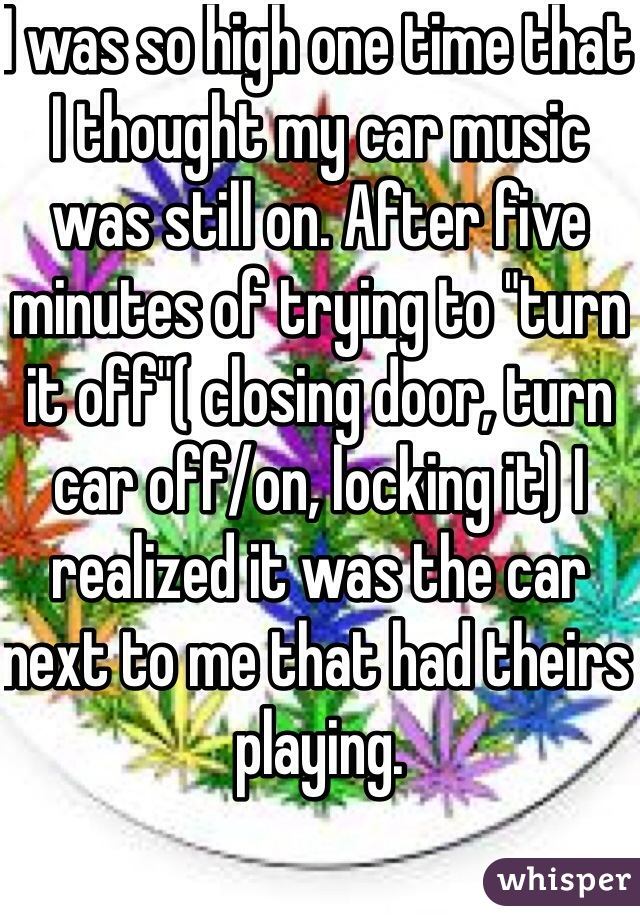 """I was so high one time that I thought my car music was still on. After five minutes of trying to """"turn it off""""( closing door, turn car off/on, locking it) I realized it was the car next to me that had theirs playing."""
