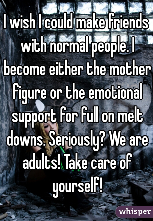 I wish I could make friends with normal people. I become either the mother figure or the emotional support for full on melt downs. Seriously? We are adults! Take care of yourself!