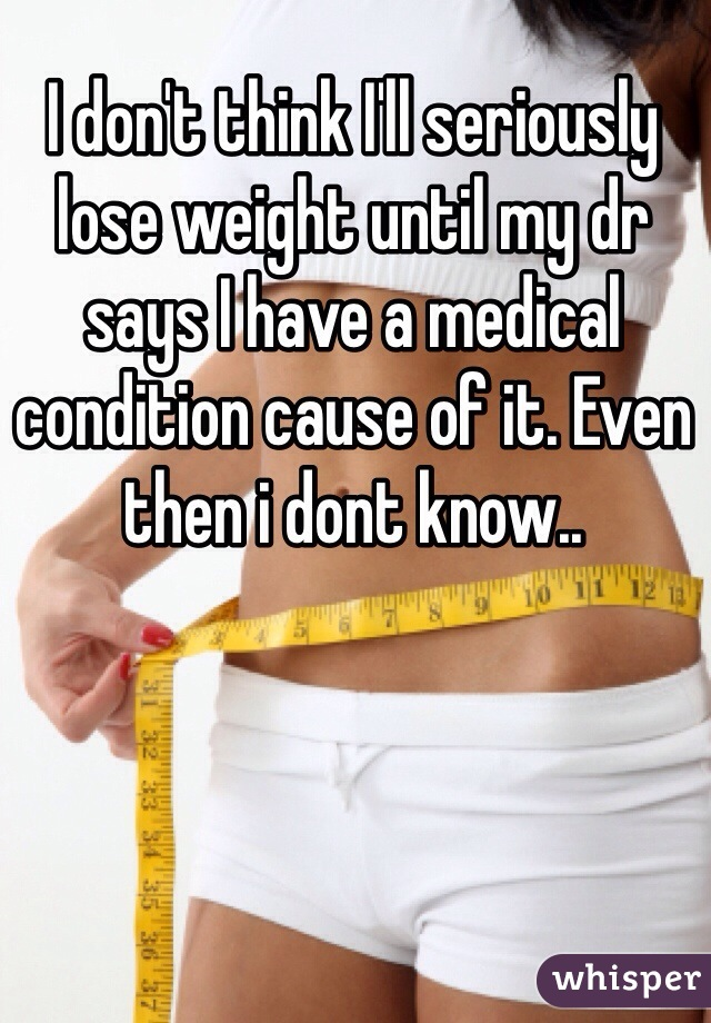 I don't think I'll seriously lose weight until my dr says I have a medical condition cause of it. Even then i dont know..
