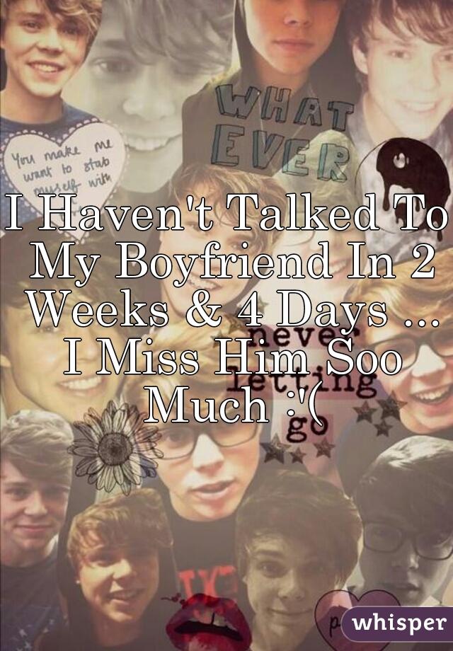 I Haven't Talked To My Boyfriend In 2 Weeks & 4 Days ... I Miss Him Soo Much :'(