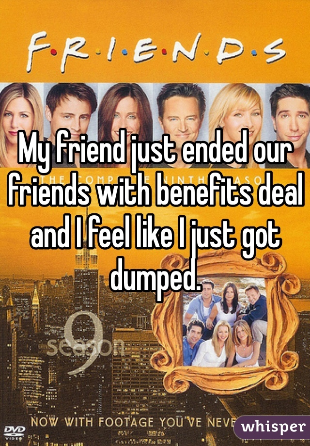 My friend just ended our friends with benefits deal and I feel like I just got dumped.
