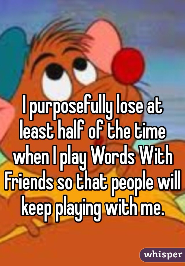 I purposefully lose at  least half of the time when I play Words With Friends so that people will keep playing with me.