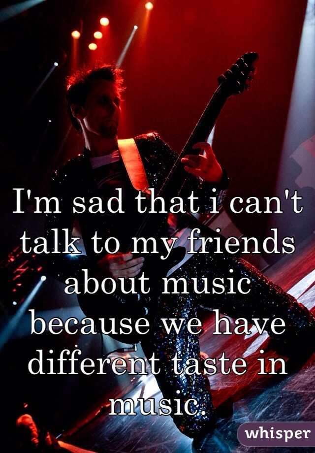 I'm sad that i can't talk to my friends about music because we have different taste in music.