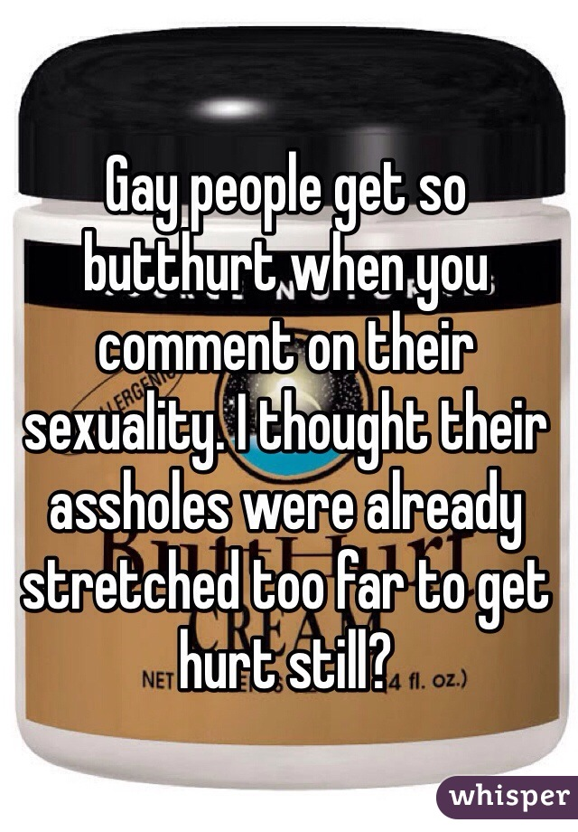 Gay people get so butthurt when you comment on their sexuality. I thought their assholes were already stretched too far to get hurt still?