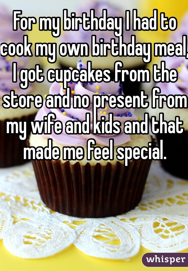 For my birthday I had to cook my own birthday meal, I got cupcakes from the store and no present from my wife and kids and that made me feel special.