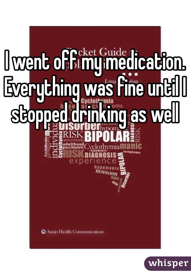I went off my medication. Everything was fine until I stopped drinking as well