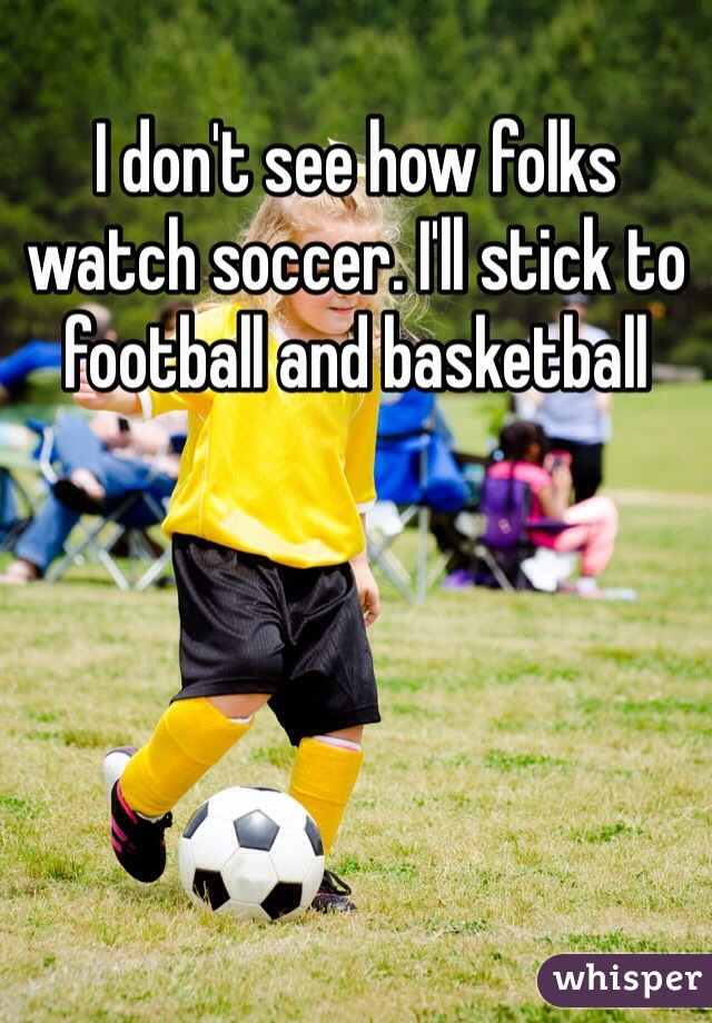 I don't see how folks watch soccer. I'll stick to football and basketball
