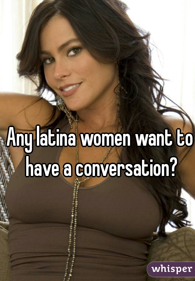 Any latina women want to have a conversation?