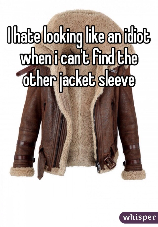 I hate looking like an idiot when i can't find the other jacket sleeve
