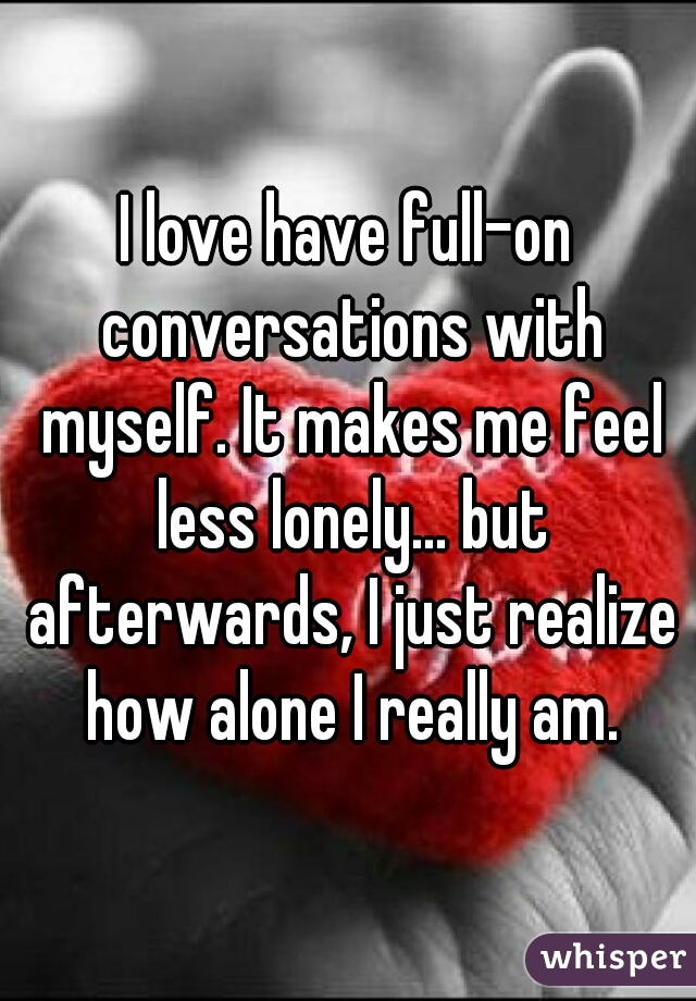I love have full-on conversations with myself. It makes me feel less lonely... but afterwards, I just realize how alone I really am.