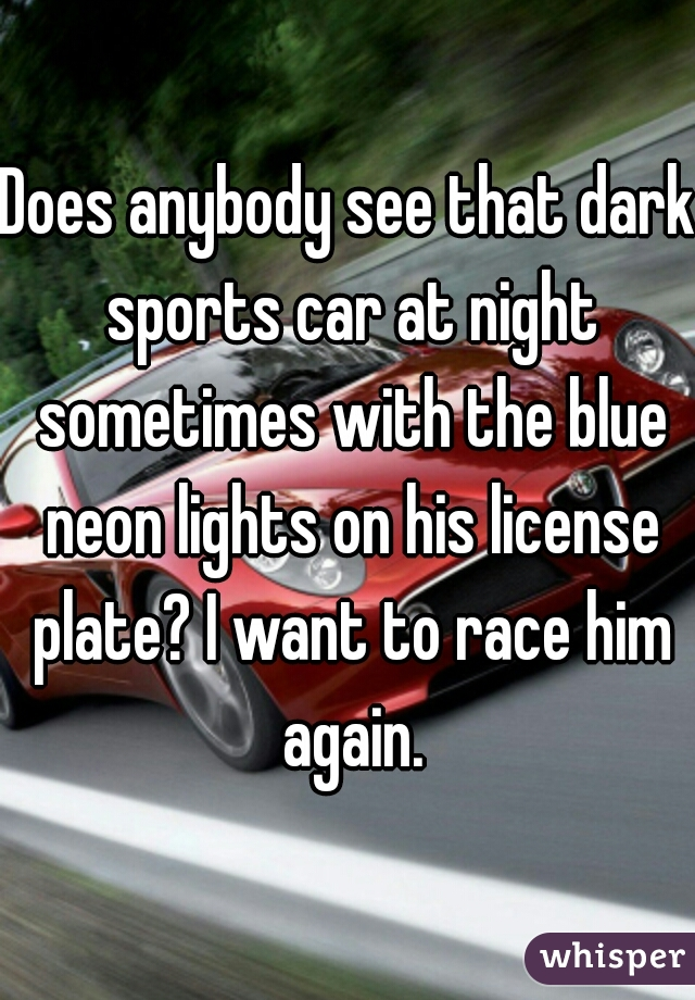 Does anybody see that dark sports car at night sometimes with the blue neon lights on his license plate? I want to race him again.