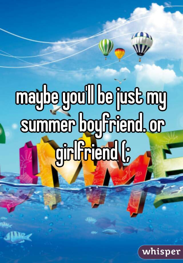 maybe you'll be just my summer boyfriend. or girlfriend (;