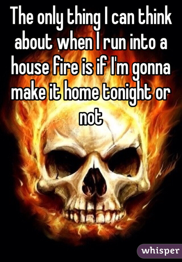 The only thing I can think about when I run into a house fire is if I'm gonna make it home tonight or not