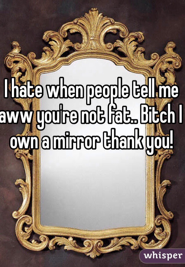 I hate when people tell me aww you're not fat.. Bitch I own a mirror thank you!