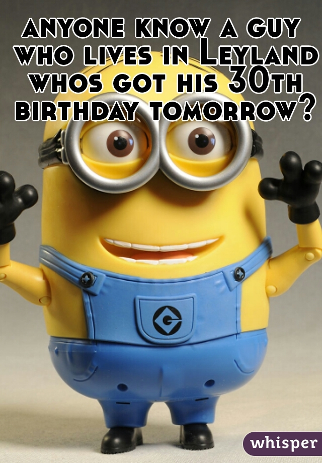 anyone know a guy who lives in Leyland whos got his 30th birthday tomorrow?