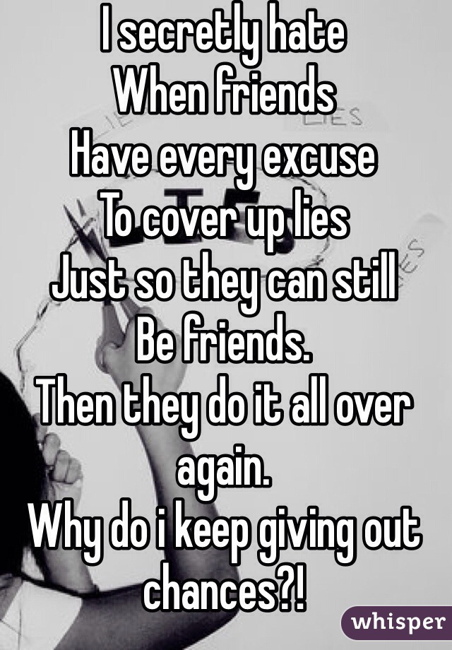 I secretly hate  When friends  Have every excuse To cover up lies  Just so they can still  Be friends. Then they do it all over again. Why do i keep giving out chances?!