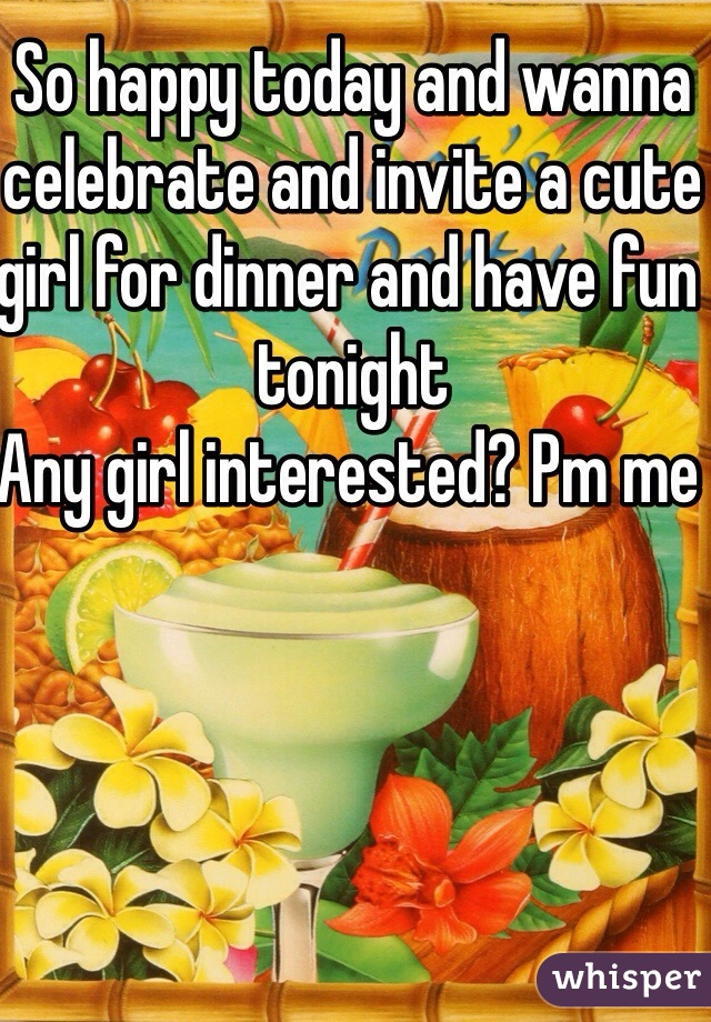 So happy today and wanna celebrate and invite a cute girl for dinner and have fun tonight  Any girl interested? Pm me