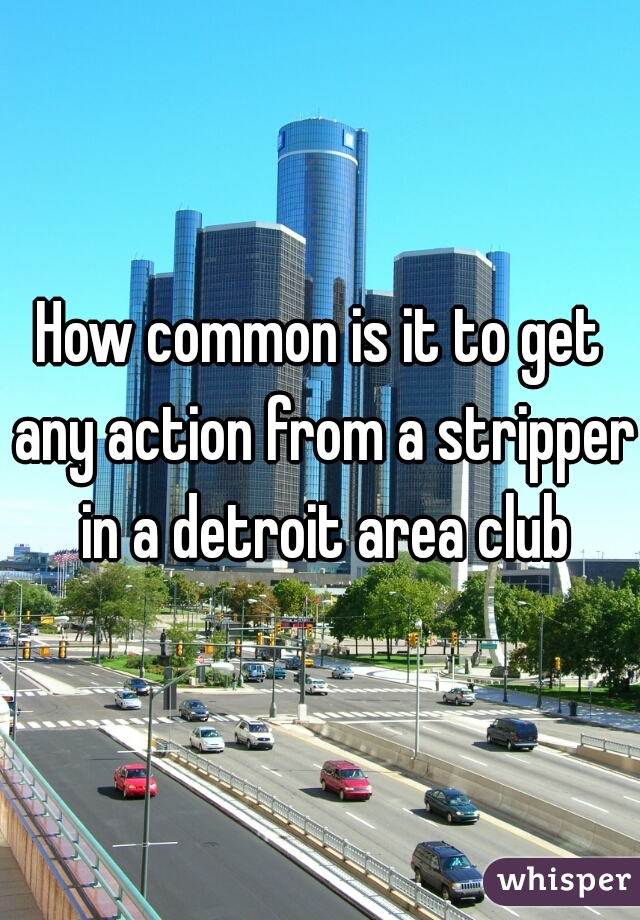 How common is it to get any action from a stripper in a detroit area club