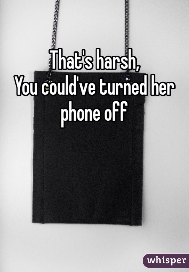 That's harsh, You could've turned her phone off