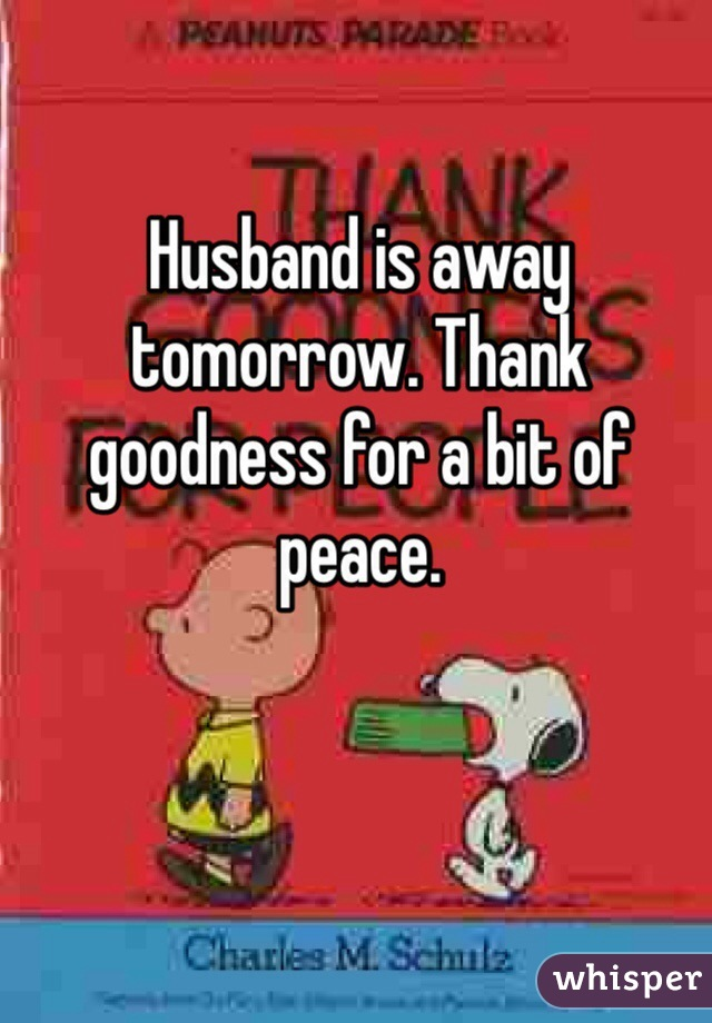 Husband is away tomorrow. Thank goodness for a bit of peace.