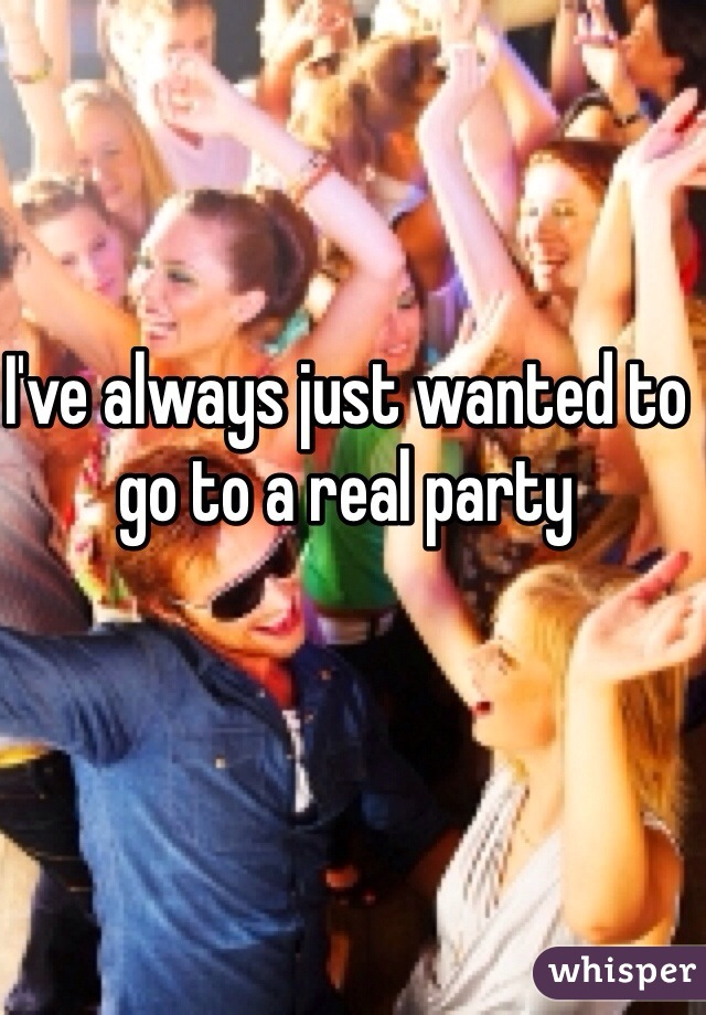 I've always just wanted to go to a real party